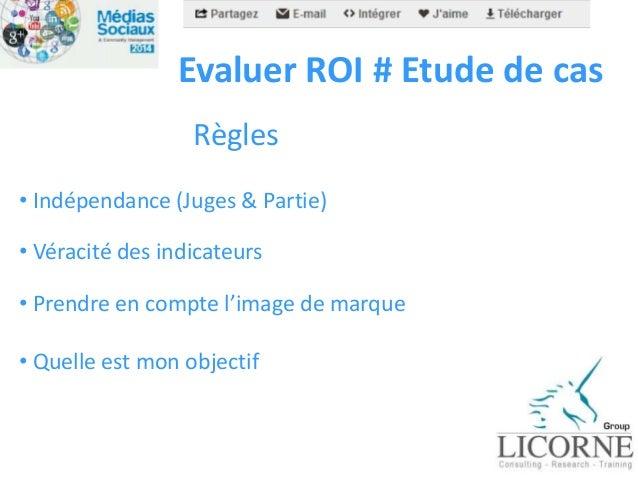 Evaluer ROI # Etude de cas Règles • Indépendance (Juges & Partie) • Véracité des indicateurs • Prendre en compte l'image d...