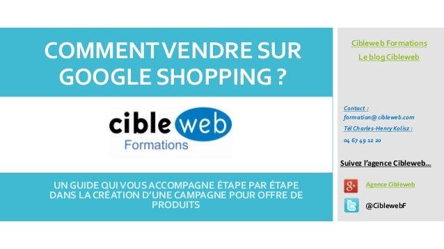 COMMENT VENDRE SUR GOOGLE SHOPPING ?  Cibleweb Formations Le blog Cibleweb  Contact : formation@cibleweb.com Tél Charles-H...