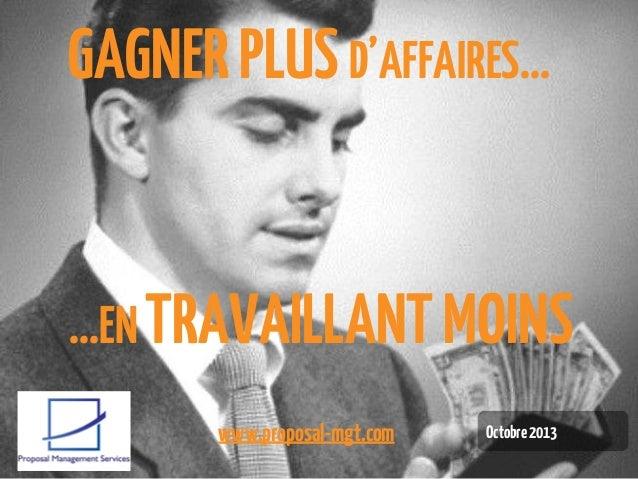 GAGNER PLUS D'AFFAIRES…  …EN TRAVAILLANT MOINS www.proposal-mgt.com  Octobre 2013