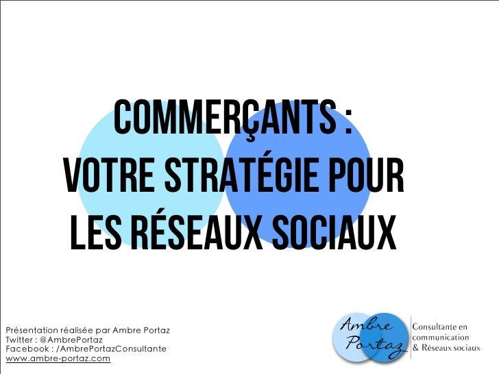 Commerçants :             votre stratégie pour             LES RéSEAUX SOCIAUXPrésentation réalisée par Ambre PortazTwitte...