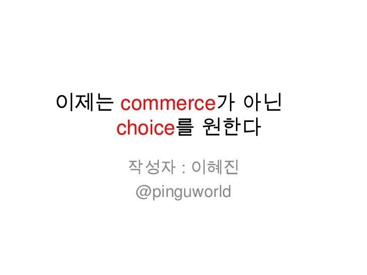 이제는 commerce가 아닌   choice를 원한다     작성자 : 이혜진     @pinguworld