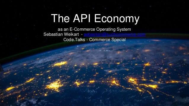 The API Economy as an E-Commerce Operating System Sebastian Weikart - sebastian@suchcommerce.com Code.Talks - Commerce Spe...