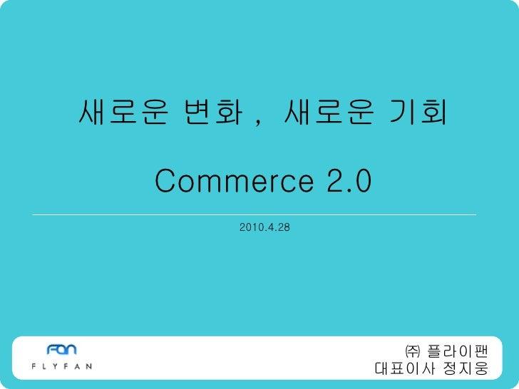 새로운 변화 ,  새로운 기회 Commerce 2.0 2010.4.28 ㈜ 플라이팬 대표이사 정지웅