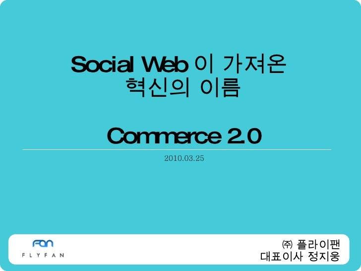 Social Web 이 가져온  혁신의 이름 Commerce 2.0 2010.03.25 ㈜ 플라이팬 대표이사 정지웅