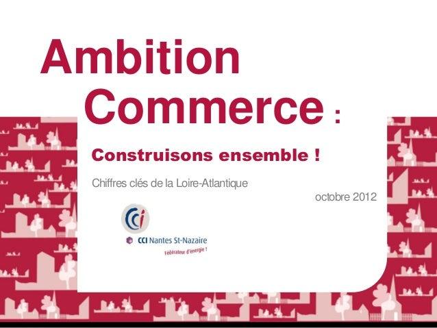 Ambition Commerce : Construisons ensemble ! Chiffres clés de la Loire-Atlantique                                        oc...