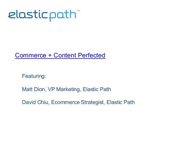 Commerce + Content Perfected   Featuring: Matt Dion, VP Marketing, Elastic Path David Chiu, Ecommerce Strategist, Elasti...