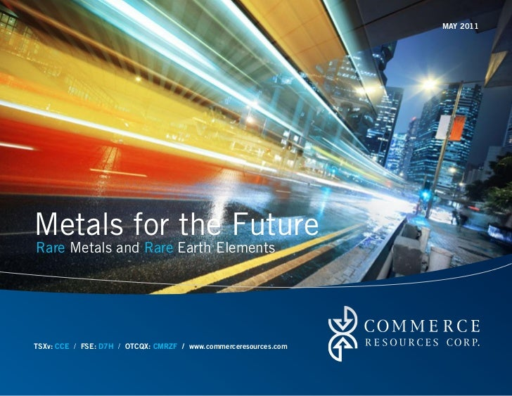 MAY 2011Metals for the FutureRare Metals and Rare Earth ElementsTSXv: CCE / FSE: D7H / OTCQX: CMRZF / www.commerceresource...