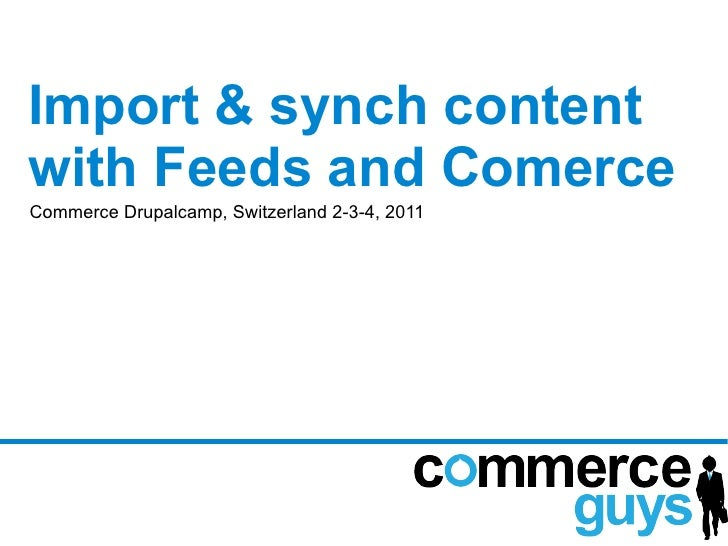 Import & synch contentwith Feeds and ComerceCommerce Drupalcamp, Switzerland 2-3-4, 2011