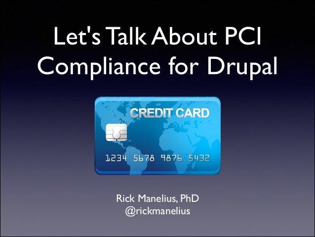 Let's Talk About PCI Compliance for Drupal  Rick Manelius, PhD  @rickmanelius