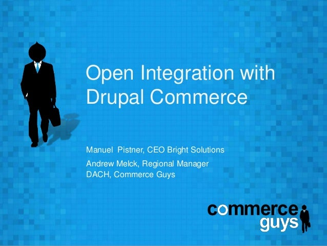 Open Integration with  Drupal Commerce  Manuel Pistner, CEO Bright Solutions  Andrew Melck, Regional Manager  DACH, Commer...