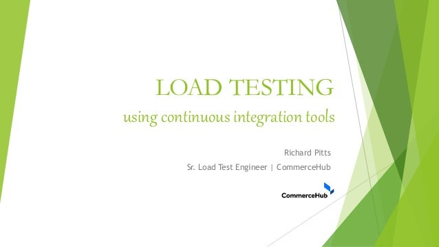 LOAD TESTING using continuous integration tools Richard Pitts Sr. Load Test Engineer | CommerceHub