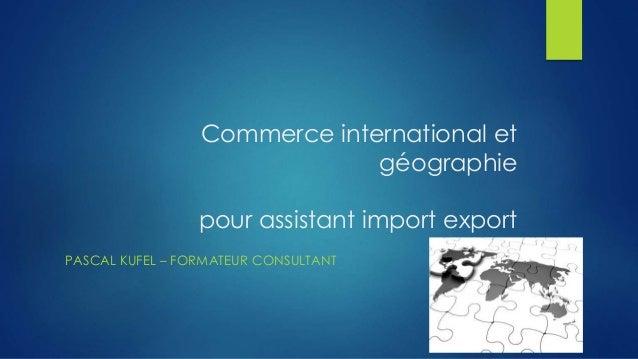 Commerce international et  géographie  pour assistant import export  PASCAL KUFEL – FORMATEUR CONSULTANT