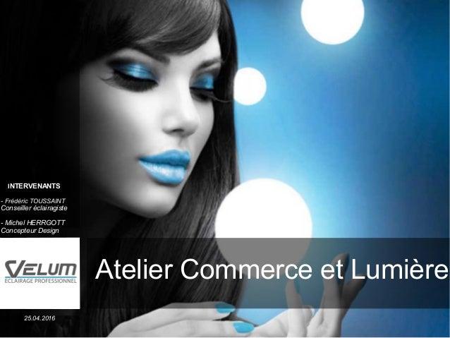 Fabricant français d'éclairage Solutions pour les professionnels Atelier Commerce et Lumière 25.04.2016 INTERVENANTS - Fré...