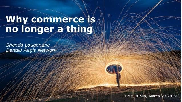 Why commerce is no longer a thing DMX Dublin, March 7th 2019 Shenda Loughnane Dentsu Aegis Network