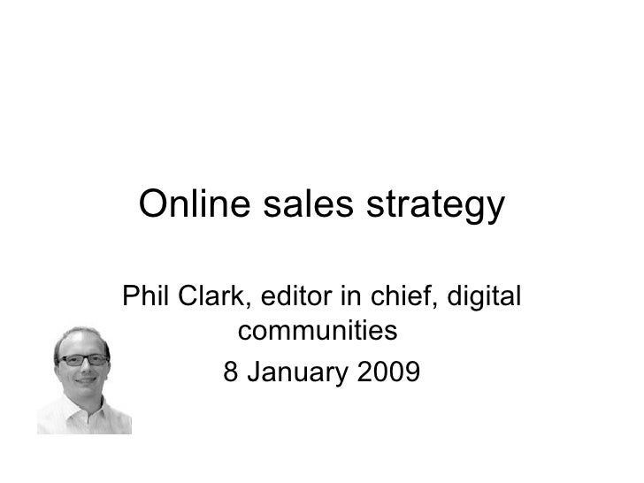Online sales strategy Phil Clark, editor in chief, digital communities  8 January 2009