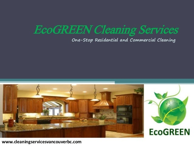 EcoGREEN Cleaning Services www.cleaningservicesvancouverbc.com One-Stop Residential and Commercial Cleaning
