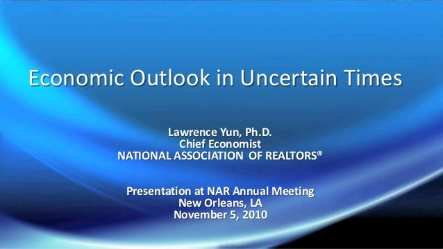 Economic Outlook in Uncertain Times Lawrence Yun, Ph.D. Chief Economist NATIONAL ASSOCIATION OF REALTORS® Presentation at ...
