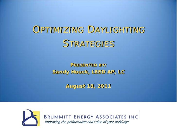 OPTIMIZING DAYLIGHTING      STRATEGIES            PRESENTED BY:      Sandy Houck, LEED AP, LC               August 18, 201...