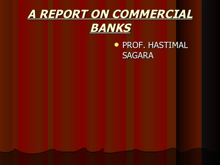 A REPORT ON COMMERCIAL BANKS <ul><li>PROF. HASTIMAL SAGARA </li></ul>