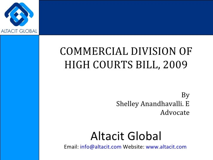 COMMERCIAL DIVISION OF HIGH COURTS BILL, 2009 By Shelley Anandhavalli. E Advocate Altacit Global Email:  [email_address]  ...