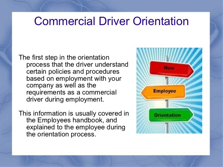 Commercial Driver Orientation The first step in the orientation process that the driver understand certain policies and pr...