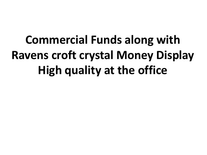Commercial Funds along withRavens croft crystal Money Display    High quality at the office