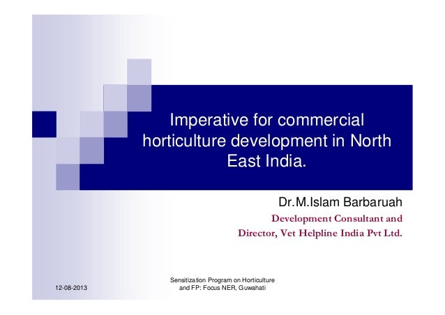 Imperative for commercial horticulture development in North East India. Dr.M.Islam Barbaruah Development Consultant and Di...