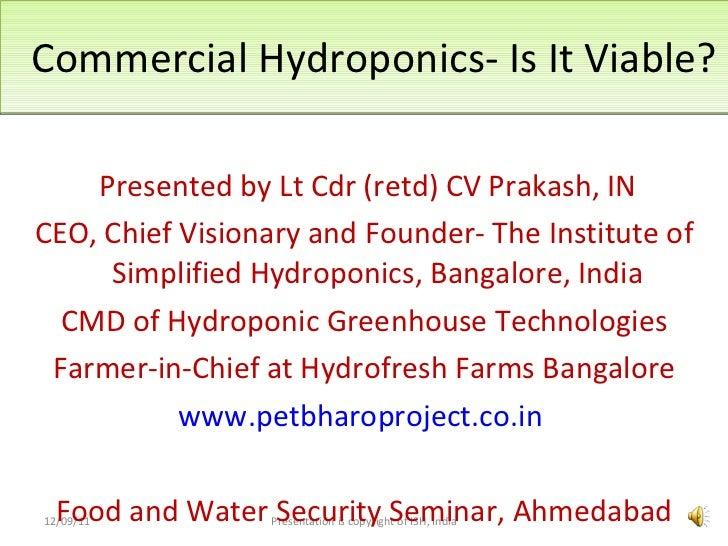 Commercial Hydroponics- Is It Viable? <ul><li>Presented by Lt Cdr (retd) CV Prakash, IN </li></ul><ul><li>CEO, Chief Visio...