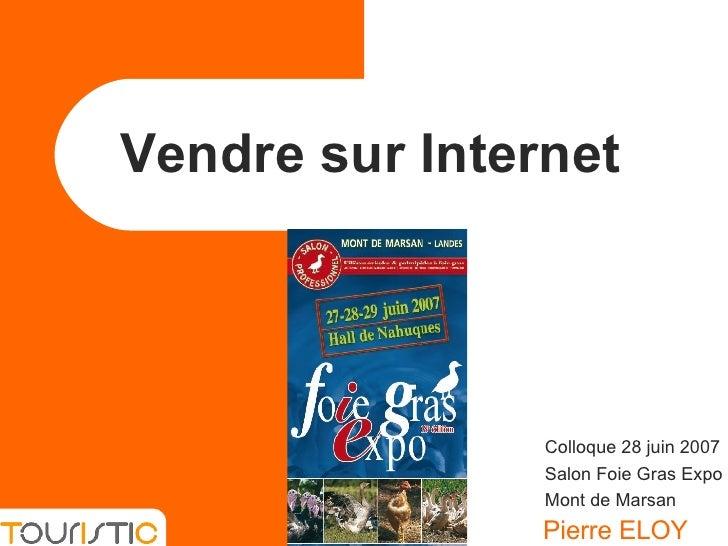Vendre sur Internet Pierre ELOY Colloque 28 juin 2007 Salon Foie Gras Expo Mont de Marsan