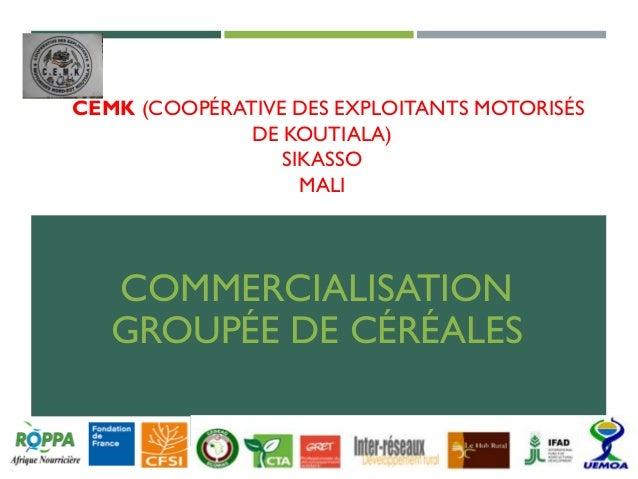CEMK (COOPÉRATIVE DES EXPLOITANTS MOTORISÉS DE KOUTIALA) SIKASSO MALI COMMERCIALISATION GROUPÉE DE CÉRÉALES