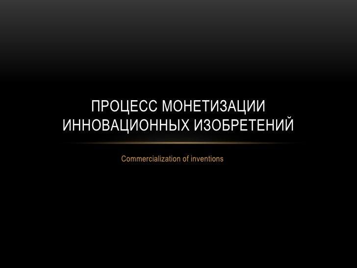 Commercializationof inventions<br />Процесс монетизации инновационных изобретений<br />