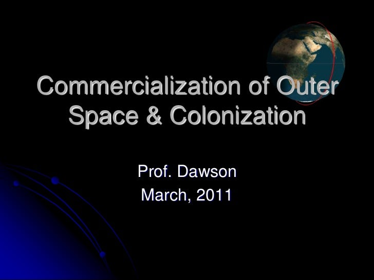 Commercialization of Outer  Space & Colonization        Prof. Dawson        March, 2011