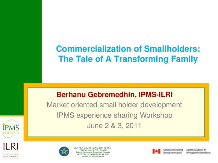 Commercialization of Smallholders: The Tale of A Transforming Family<br />Berhanu Gebremedhin, IPMS-ILRI<br />Market orien...