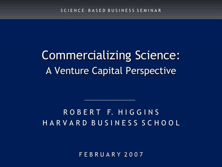 F E B R U A R Y  2 0 0 7 Commercializing Science: A Venture Capital Perspective R O B E R T  F.  H I G G I N S H A R V A R...