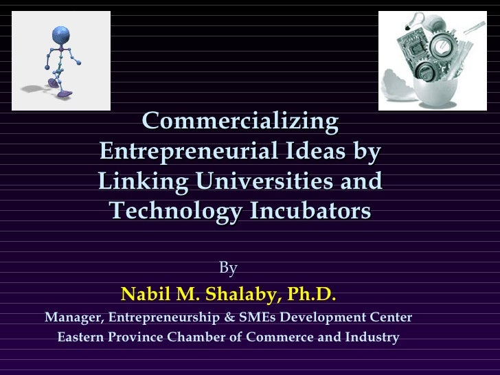 Commercializing Entrepreneurial Ideas by Linking Universities and Technology Incubators By Nabil M. Shalaby, Ph.D. Manager...