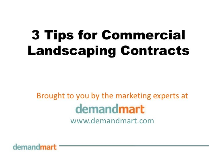 3 Tips for CommercialLandscaping Contracts Brought to you by the marketing experts at          www.demandmart.com