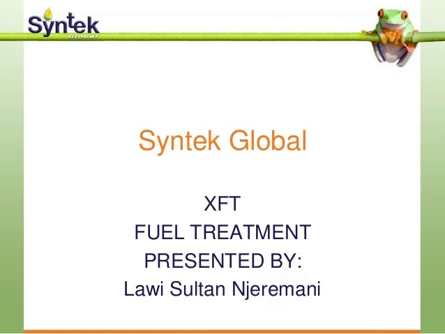 Syntek Global XFT FUEL TREATMENT PRESENTED BY: Lawi Sultan Njeremani