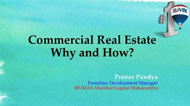 Commercial Real Estate Why and How? Pranav Pandya Franchise Development Manager RE/MAX Mumbai Gujarat Maharashtra