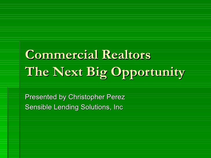 Commercial Realtors  The Next Big Opportunity Presented by Christopher Perez Sensible Lending Solutions, Inc
