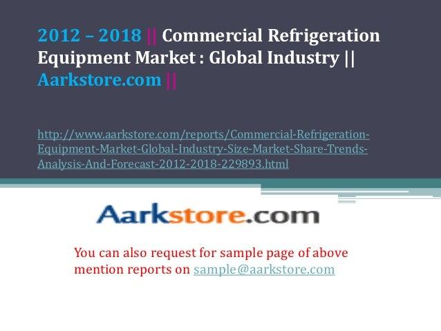 2012 – 2018 || Commercial RefrigerationEquipment Market : Global Industry ||Aarkstore.com ||http://www.aarkstore.com/repor...