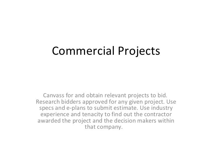 Commercial Projects Canvass for and obtain relevant projects to bid.  Research bidders approved for any given project. Use...