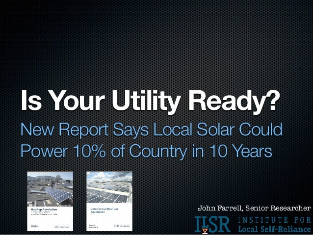 Is Your Utility Ready?New Report Says Local Solar CouldPower 10% of Country in 10 Years                      John Farrell,...