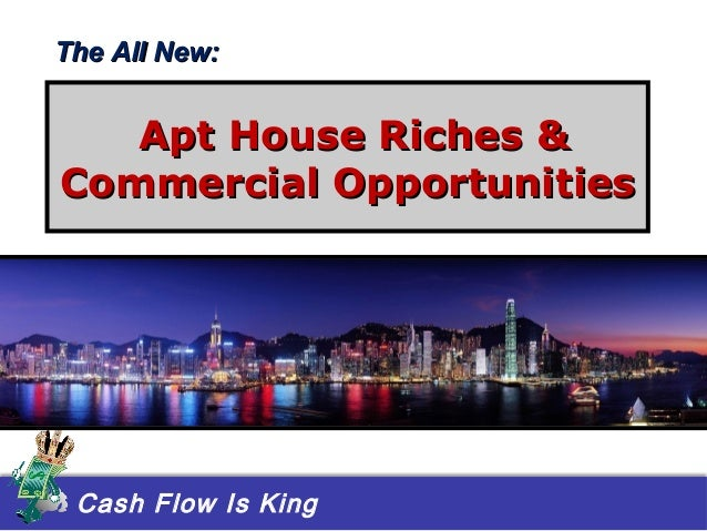 Cash Flow Is King Apt House Riches &Apt House Riches & Commercial OpportunitiesCommercial Opportunities The All New:The Al...
