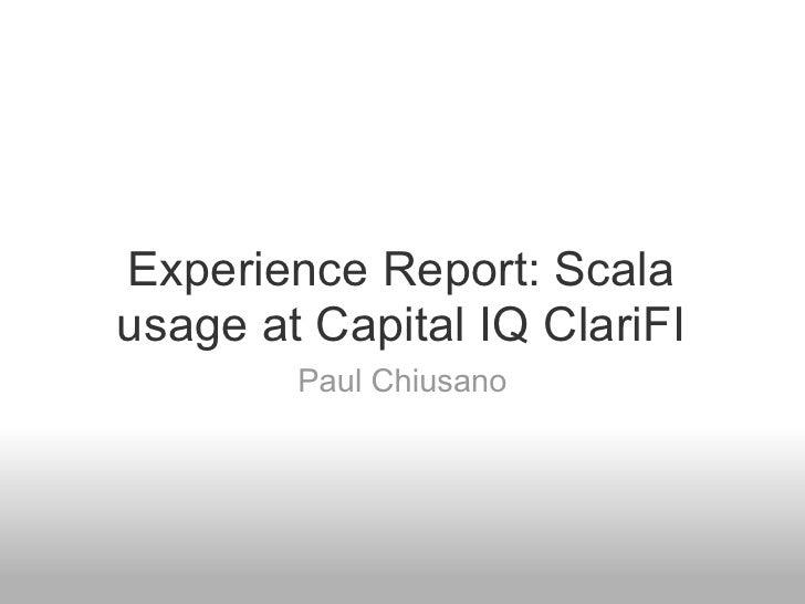 Experience Report: Scala usage at Capital IQ ClariFI         Paul Chiusano