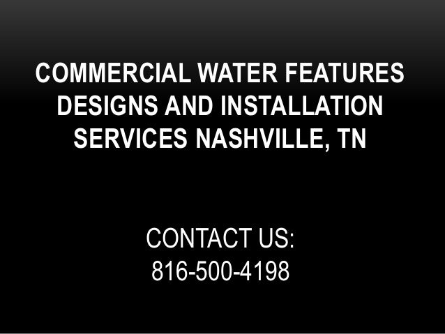 COMMERCIAL WATER FEATURES DESIGNS AND INSTALLATION SERVICES NASHVILLE, TN CONTACT US: 816-500-4198
