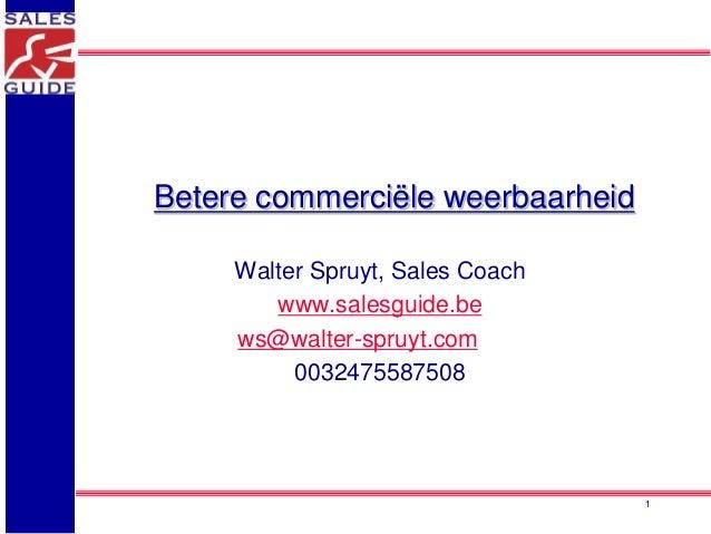Betere commerciële weerbaarheid  Walter Spruyt, Sales Coach  www.salesguide.be  ws@walter-spruyt.com  0032475587508  1