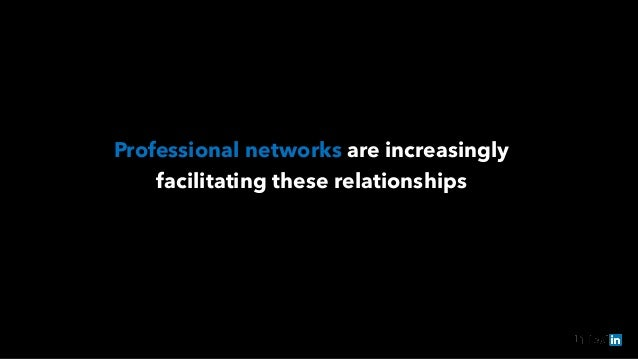 Professional networks are increasingly  facilitating these relationships