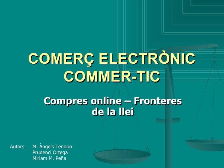 COMERÇ ELECTRÒNIC COMMER-TIC Compres online – Fronteres de la llei Autors:  M. Àngels Tenorio Prudenci Ortega Míriam M. Peña