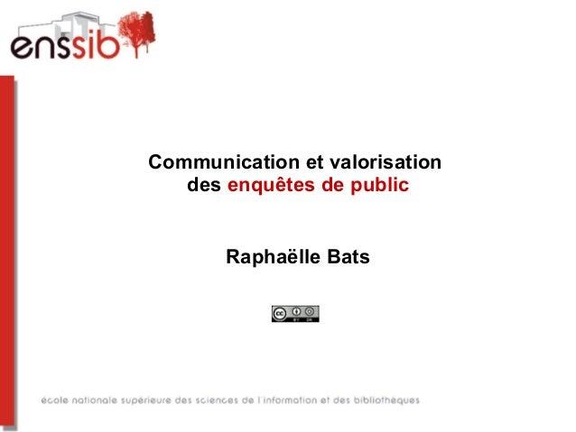 Communication et valorisation des enquêtes de public Raphaëlle Bats
