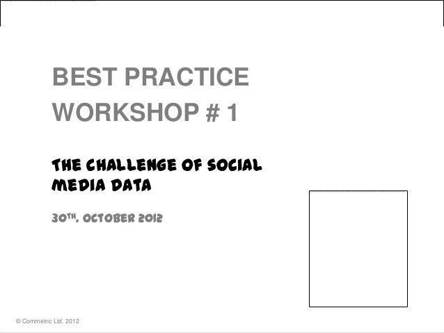 BEST PRACTICE           WORKSHOP # 1           The challenge of social           media data           30th. October 2012© ...